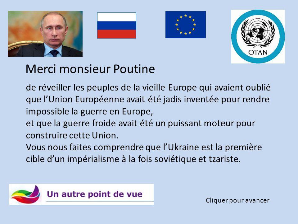 Merci monsieur Poutine Cliquer pour avancer de réveiller les peuples de la vieille Europe qui avaient oublié que l'Union Européenne avait été jadis inventée pour rendre impossible la guerre en Europe, et que la guerre froide avait été un puissant moteur pour construire cette Union.