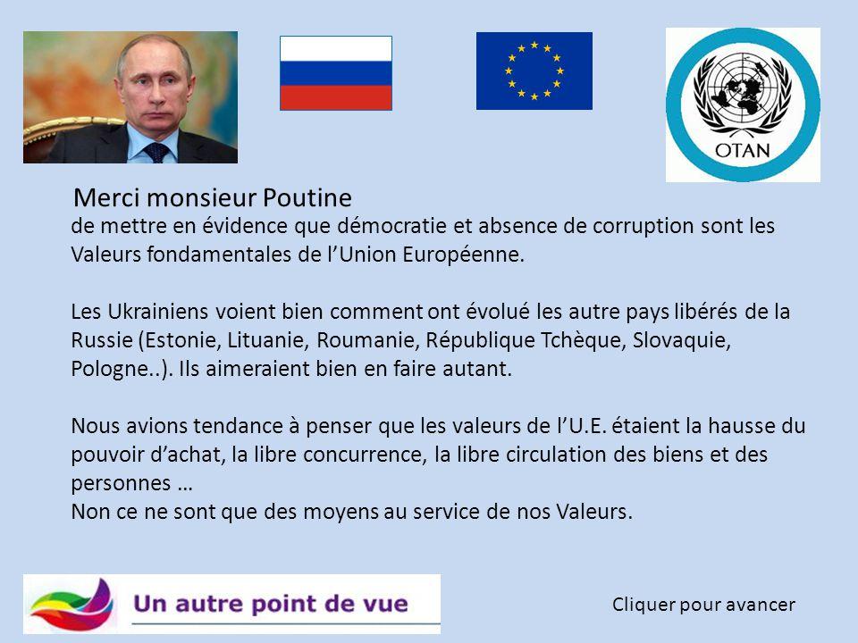 Merci monsieur Poutine Cliquer pour avancer de susciter, par mesure de contraste, chez les Ukrainiens un tel appétit pour l'Union Européenne. Oui, la