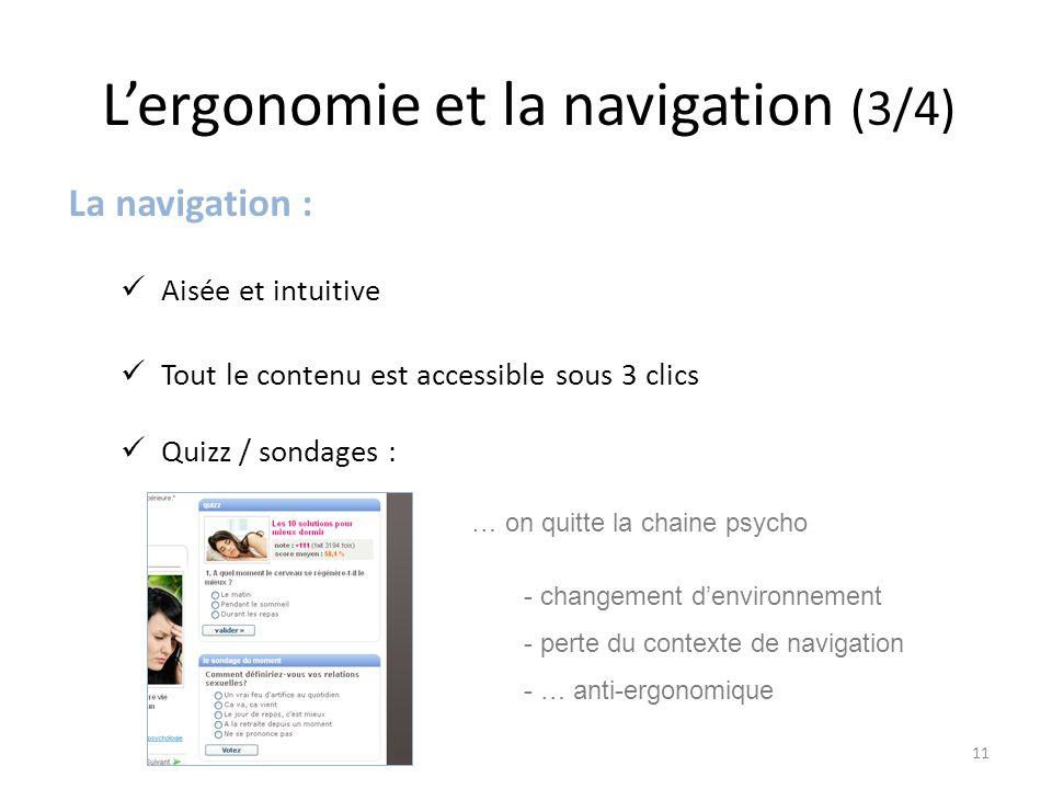 L'ergonomie et la navigation (3/4) La navigation : Aisée et intuitive Tout le contenu est accessible sous 3 clics Quizz / sondages : … on quitte la chaine psycho - changement d'environnement - perte du contexte de navigation - … anti-ergonomique 11