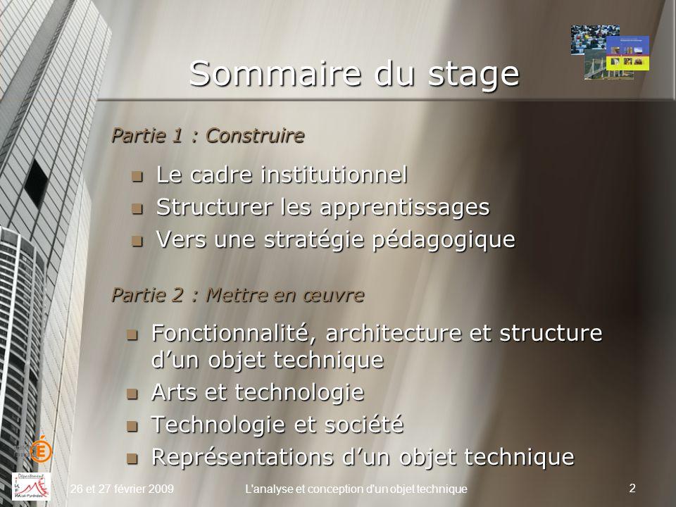 Sommaire du stage Partie 1 : Construire 26 et 27 février 2009L'analyse et conception d'un objet technique Le cadre institutionnel Le cadre institution