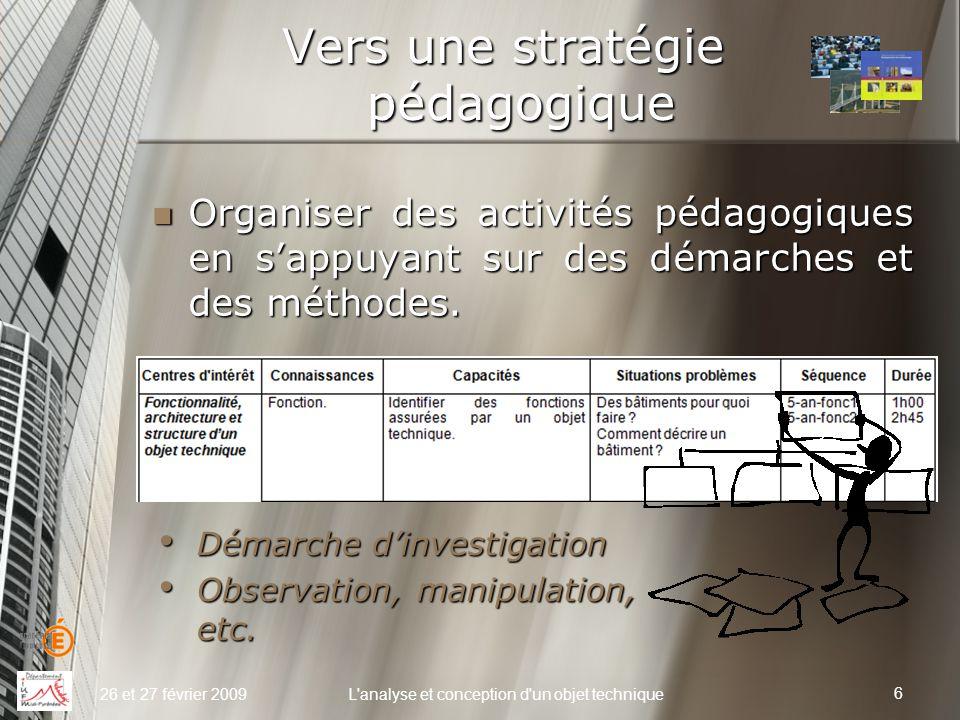 Vers une stratégie pédagogique 26 et 27 février 2009L'analyse et conception d'un objet technique Organiser des activités pédagogiques en s'appuyant su