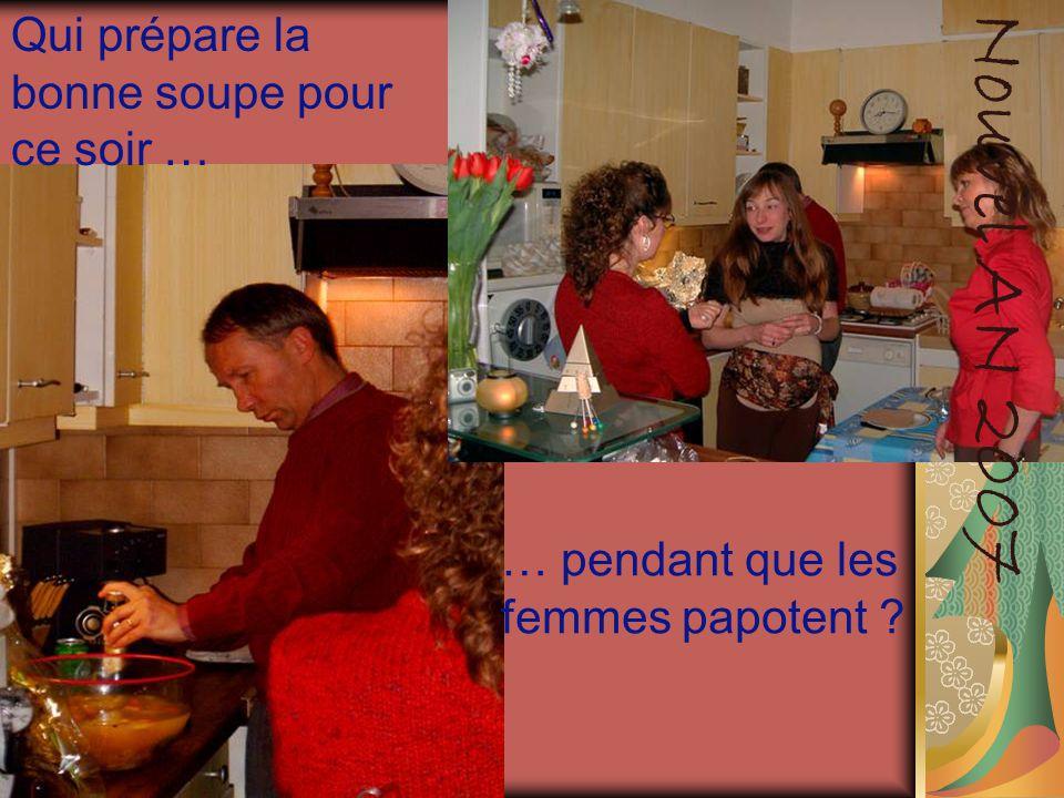 Qui prépare la bonne soupe pour ce soir … … pendant que les femmes papotent ? Nouvel AN 2007