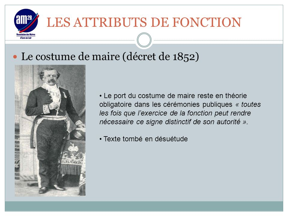 LES ATTRIBUTS DE FONCTION Le costume de maire (décret de 1852) Le port du costume de maire reste en théorie obligatoire dans les cérémonies publiques