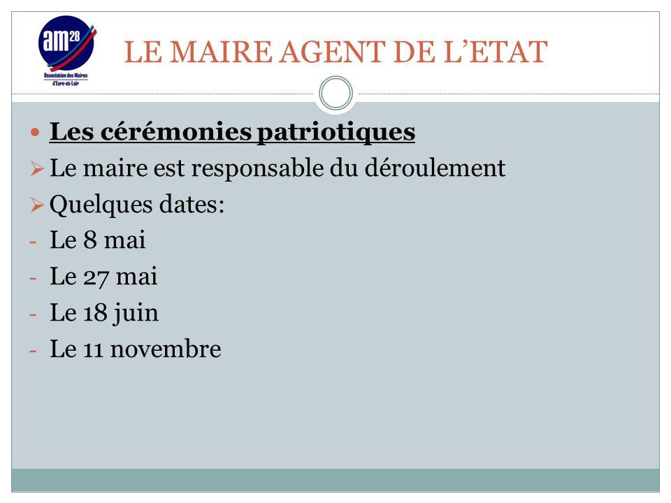 LE MAIRE AGENT DE L'ETAT Les cérémonies patriotiques  Le maire est responsable du déroulement  Quelques dates: - Le 8 mai - Le 27 mai - Le 18 juin -