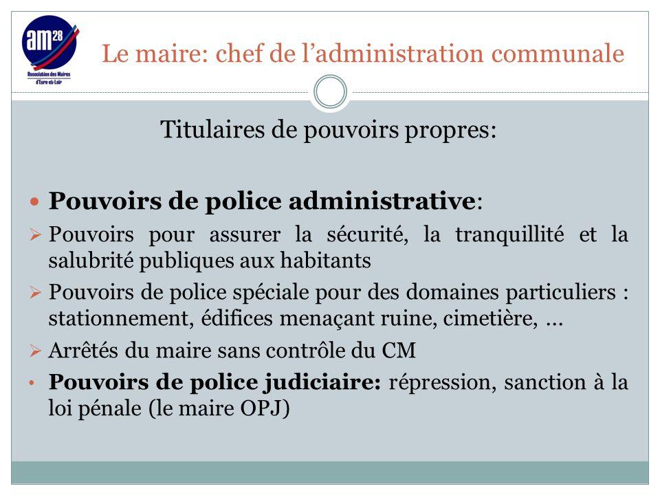 Le maire: chef de l'administration communale Titulaires de pouvoirs propres: Pouvoirs de police administrative:  Pouvoirs pour assurer la sécurité, l