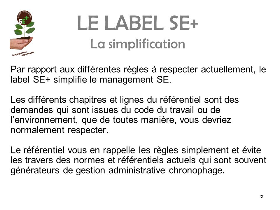5 LE LABEL SE+ La simplification Par rapport aux différentes règles à respecter actuellement, le label SE+ simplifie le management SE.