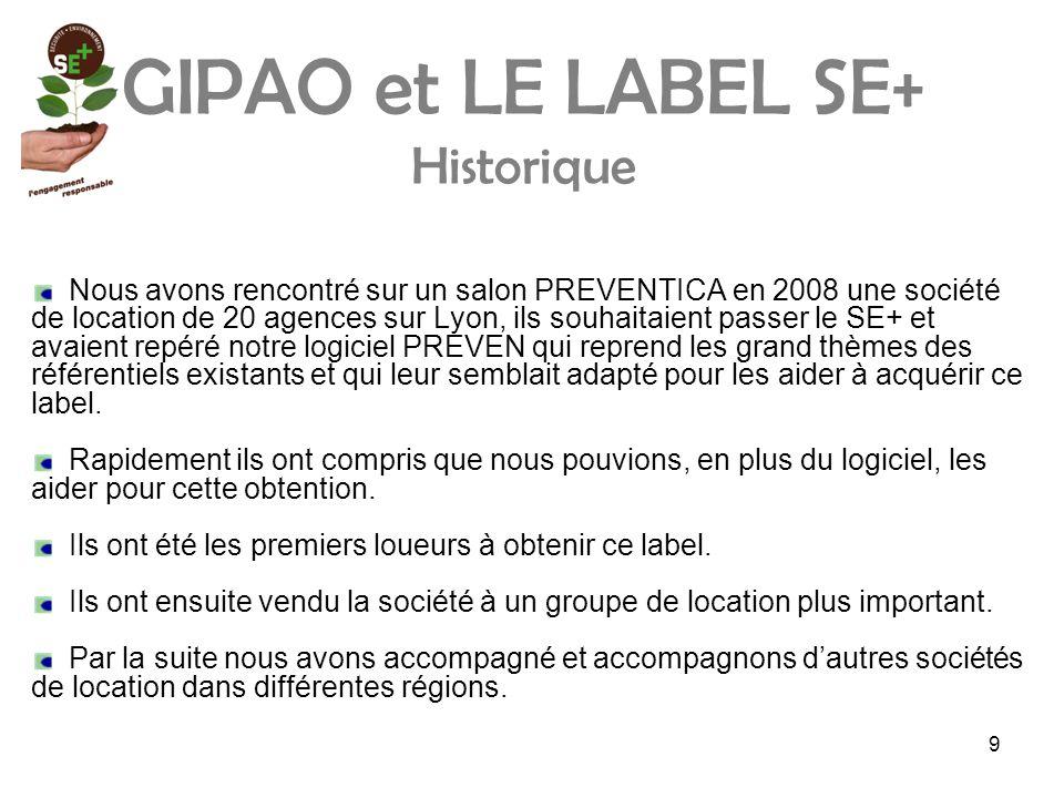 9 GIPAO et LE LABEL SE+ Historique Nous avons rencontré sur un salon PREVENTICA en 2008 une société de location de 20 agences sur Lyon, ils souhaitaient passer le SE+ et avaient repéré notre logiciel PREVEN qui reprend les grand thèmes des référentiels existants et qui leur semblait adapté pour les aider à acquérir ce label.