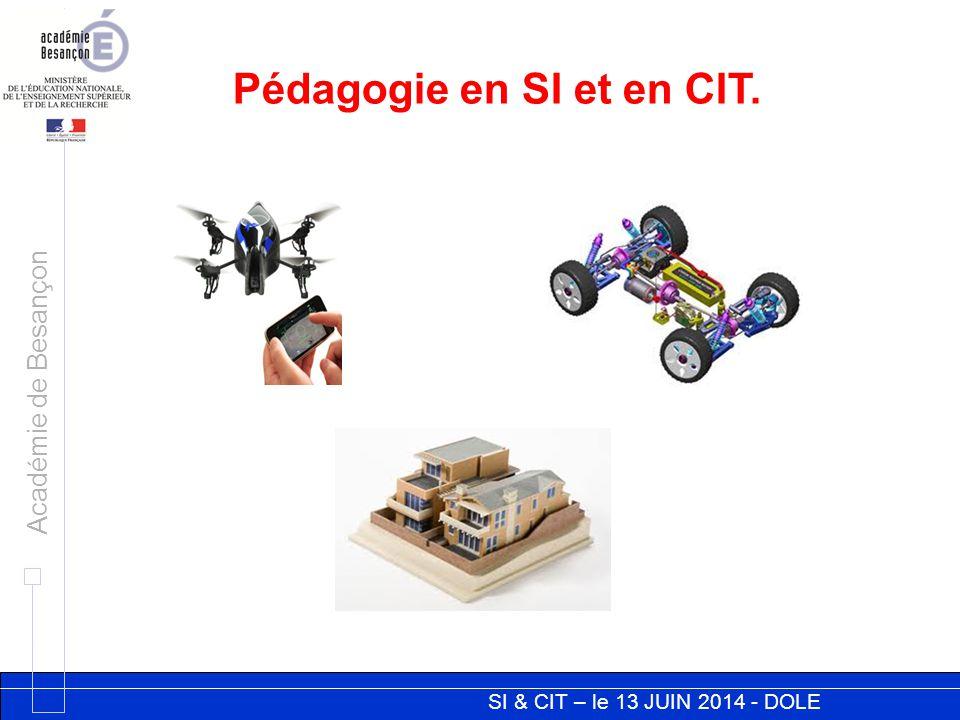 SI & CIT – le 13 JUIN 2014 - DOLE Académie de Besançon Pédagogie en SI et en CIT.