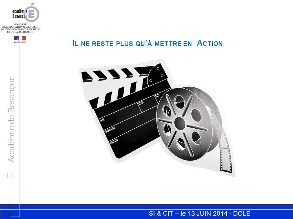 SI & CIT – le 13 JUIN 2014 - DOLE Académie de Besançon I L NE RESTE PLUS QU ' À METTRE EN A CTION