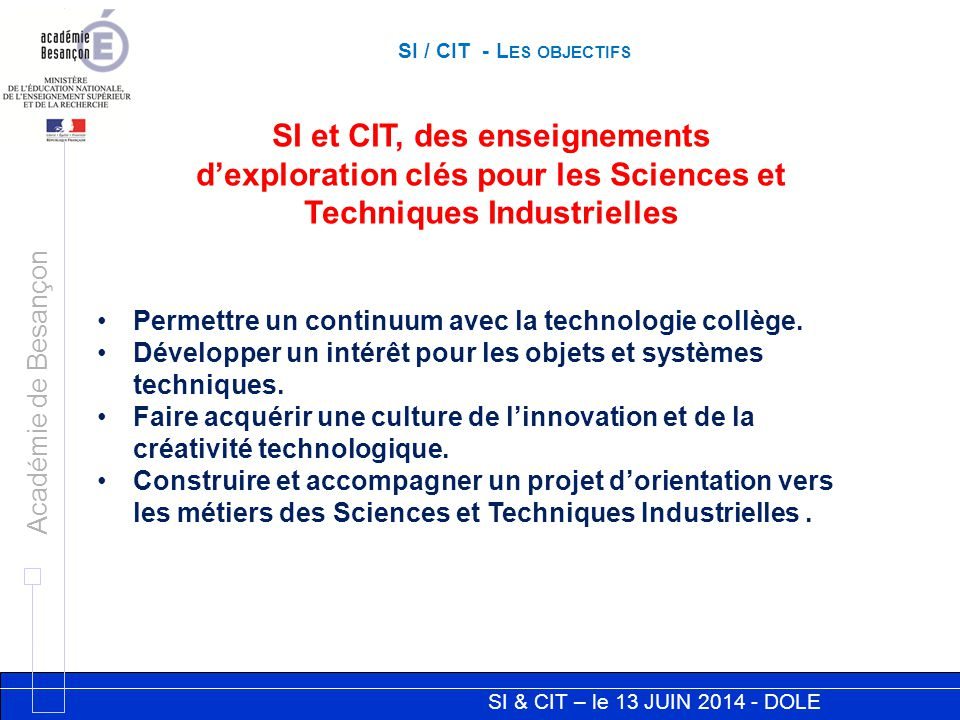 SI & CIT – le 13 JUIN 2014 - DOLE Académie de Besançon SI / CIT - L ES OBJECTIFS SI et CIT, des enseignements d'exploration clés pour les Sciences et Techniques Industrielles Permettre un continuum avec la technologie collège.