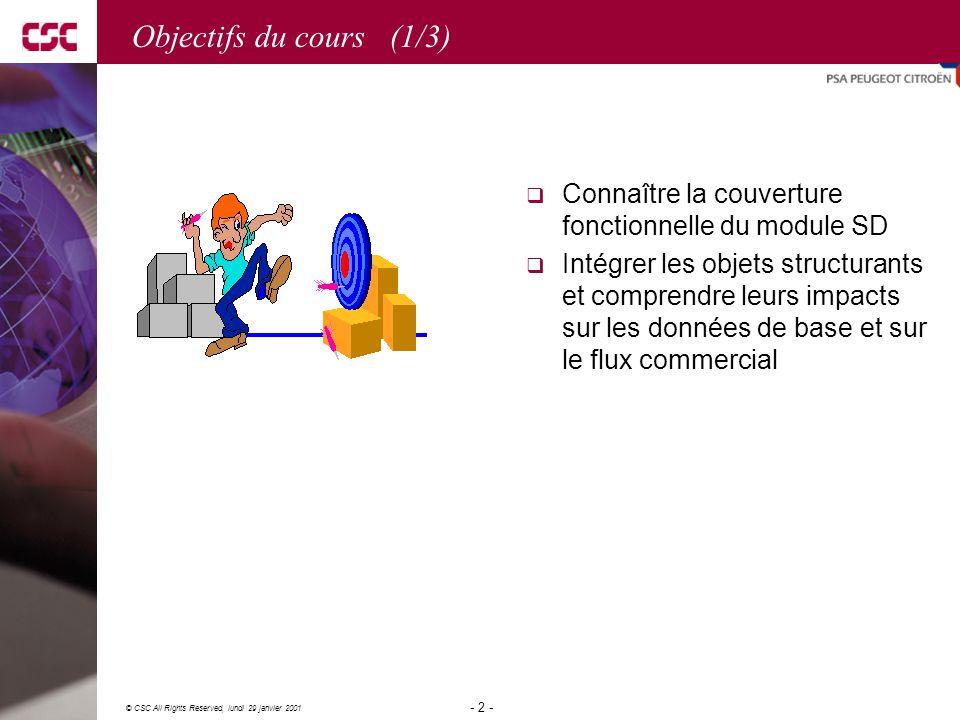 2 © CSC All Rights Reserved, lundi 29 janvier 2001 - 2 - Objectifs du cours (1/3)  Connaître la couverture fonctionnelle du module SD  Intégrer les objets structurants et comprendre leurs impacts sur les données de base et sur le flux commercial