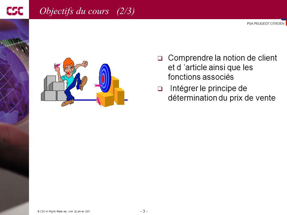 3 © CSC All Rights Reserved, lundi 29 janvier 2001 - 3 - Objectifs du cours (2/3)  Comprendre la notion de client et d 'article ainsi que les fonctions associés  Intégrer le principe de détermination du prix de vente