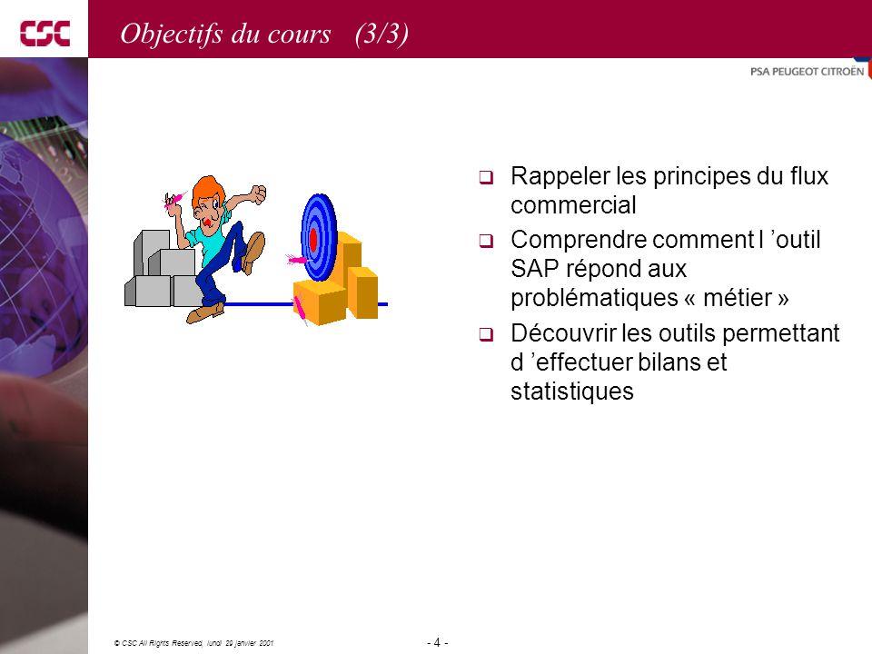 4 © CSC All Rights Reserved, lundi 29 janvier 2001 - 4 - Objectifs du cours (3/3)  Rappeler les principes du flux commercial  Comprendre comment l 'outil SAP répond aux problématiques « métier »  Découvrir les outils permettant d 'effectuer bilans et statistiques