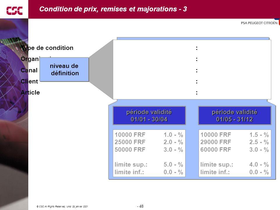 48 © CSC All Rights Reserved, lundi 29 janvier 2001 - 48 - période validité 01/01 - 30/04 10000 FRF 1.0 - % 25000 FRF2.0 - % 50000 FRF3.0 - % limite sup.:5.0 - % limite inf.:0.0 - % Type de condition:XXX2 Remise % Organisation:FR01 Canal distribution l:01 Client:C1 Article:A1 période validité 01/05 - 31/12 10000 FRF 1.5 - % 29000 FRF2.5 - % 60000 FRF3.0 - % limite sup.:4.0 - % limite inf.:0.0 - % niveau de définition Condition de prix, remises et majorations - 3
