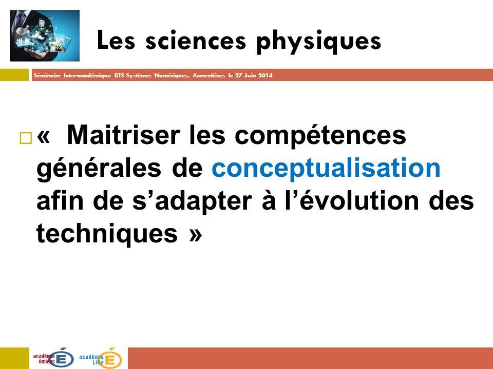 Séminaire Inter-académique BTS Systèmes Numériques, Armentières le 27 Juin 2014 Les sciences physiques  « Maitriser les compétences générales de conceptualisation afin de s'adapter à l'évolution des techniques »