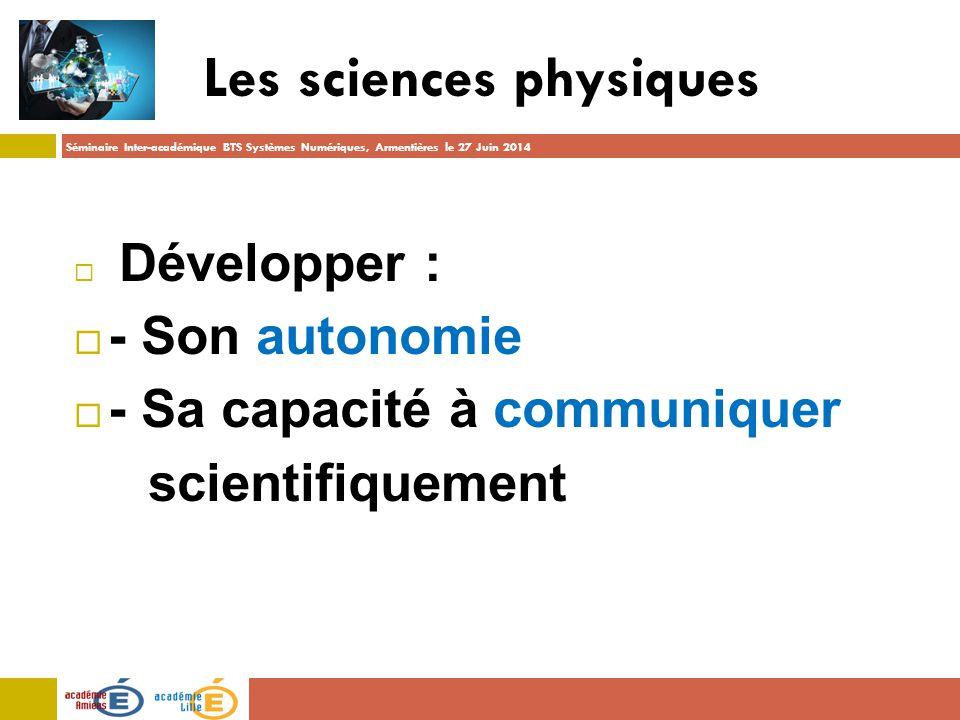 Séminaire Inter-académique BTS Systèmes Numériques, Armentières le 27 Juin 2014 Les sciences physiques  Développer :  - Son autonomie  - Sa capacité à communiquer scientifiquement