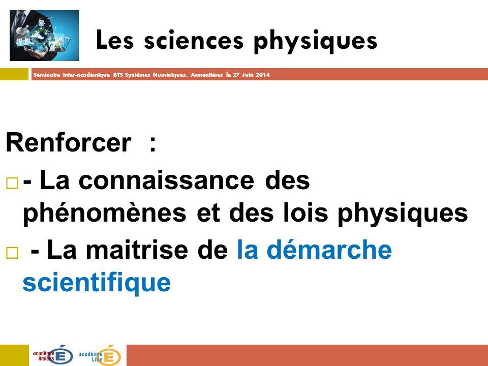 Séminaire Inter-académique BTS Systèmes Numériques, Armentières le 27 Juin 2014 Les sciences physiques Renforcer :  - La connaissance des phénomènes et des lois physiques  - La maitrise de la démarche scientifique