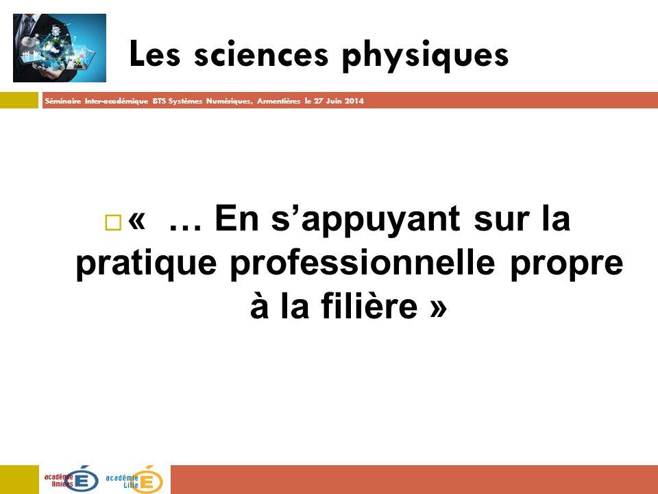 Séminaire Inter-académique BTS Systèmes Numériques, Armentières le 27 Juin 2014 Les sciences physiques  « … En s'appuyant sur la pratique professionnelle propre à la filière »