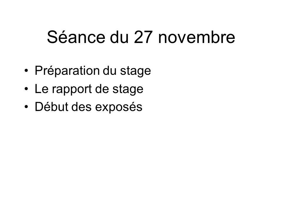 Séance du 27 novembre Préparation du stage Le rapport de stage Début des exposés