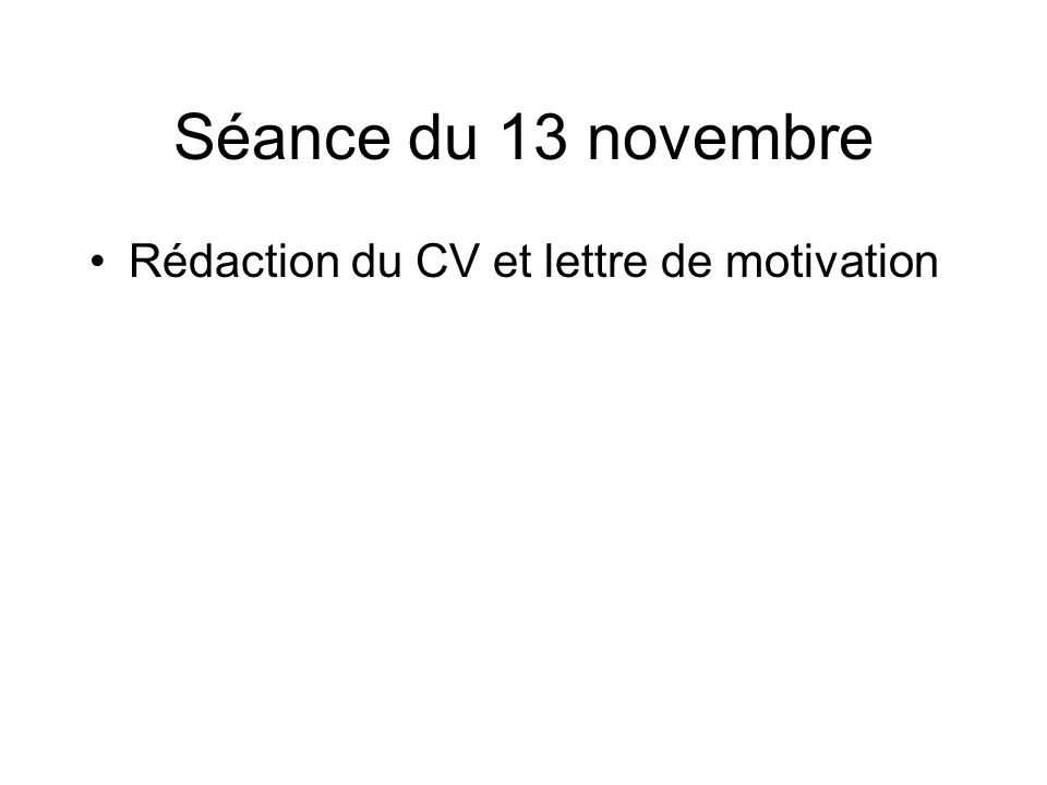 Séance du 13 novembre Rédaction du CV et lettre de motivation