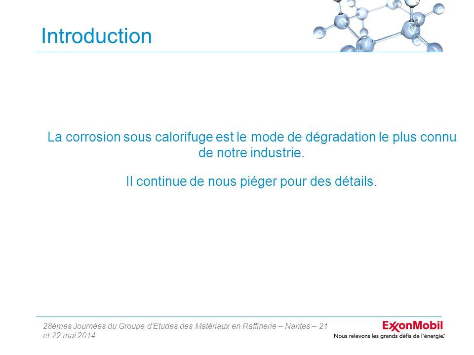 28èmes Journées du Groupe d'Etudes des Matériaux en Raffinerie – Nantes – 21 et 22 mai 2014 Introduction La corrosion sous calorifuge est le mode de dégradation le plus connu de notre industrie.