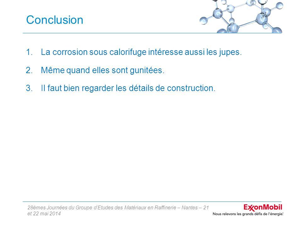 28èmes Journées du Groupe d'Etudes des Matériaux en Raffinerie – Nantes – 21 et 22 mai 2014 Conclusion 1.La corrosion sous calorifuge intéresse aussi les jupes.