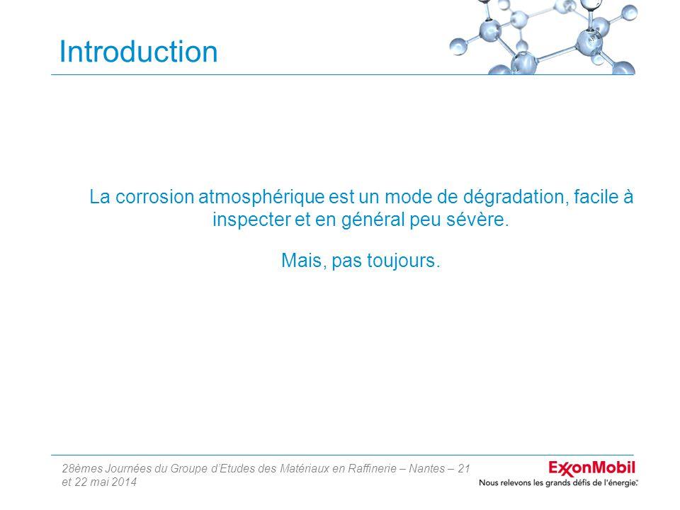 28èmes Journées du Groupe d'Etudes des Matériaux en Raffinerie – Nantes – 21 et 22 mai 2014 Introduction La corrosion atmosphérique est un mode de dégradation, facile à inspecter et en général peu sévère.