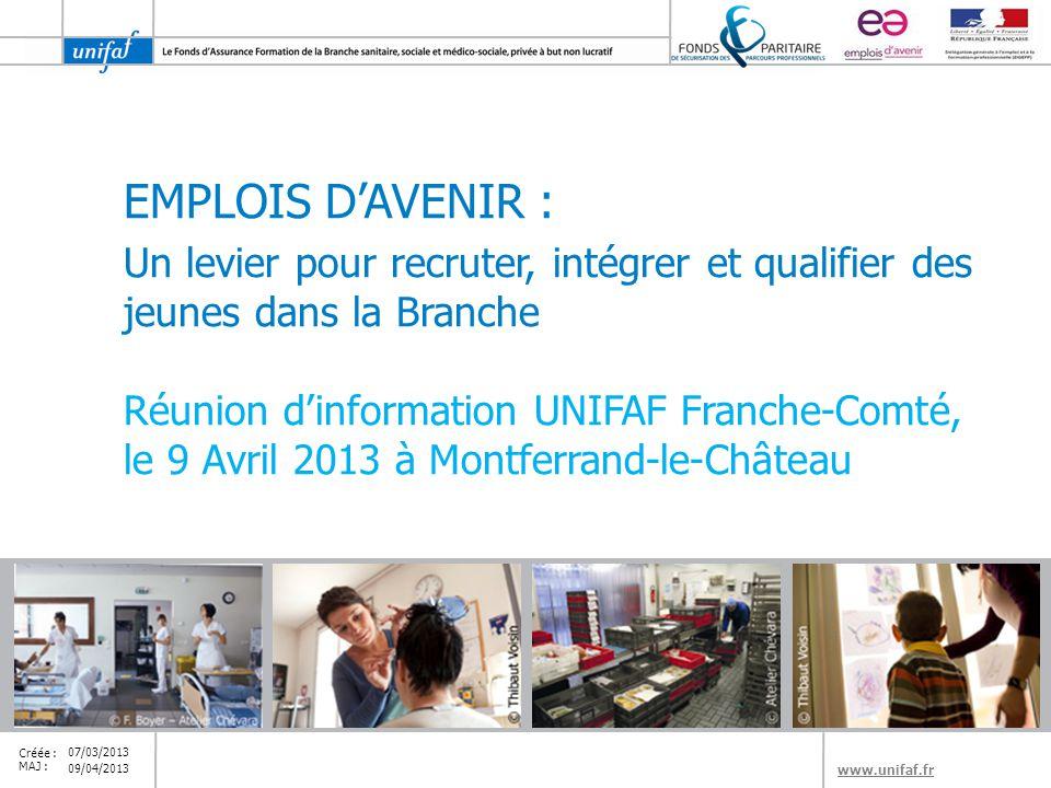 www.unifaf.fr Créée : MAJ : EMPLOIS D'AVENIR : Un levier pour recruter, intégrer et qualifier des jeunes dans la Branche Réunion d'information UNIFAF Franche-Comté, le 9 Avril 2013 à Montferrand-le-Château 07/03/2013 09/04/2013