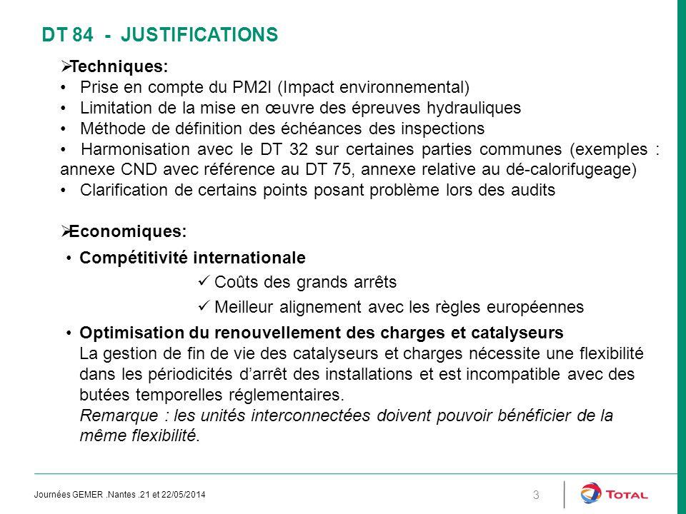 DT 84 - JUSTIFICATIONS  Techniques: Prise en compte du PM2I (Impact environnemental) Limitation de la mise en œuvre des épreuves hydrauliques Méthode de définition des échéances des inspections Harmonisation avec le DT 32 sur certaines parties communes (exemples : annexe CND avec référence au DT 75, annexe relative au dé-calorifugeage) Clarification de certains points posant problème lors des audits  Economiques: Compétitivité internationale Coûts des grands arrêts Meilleur alignement avec les règles européennes Optimisation du renouvellement des charges et catalyseurs La gestion de fin de vie des catalyseurs et charges nécessite une flexibilité dans les périodicités d'arrêt des installations et est incompatible avec des butées temporelles réglementaires.