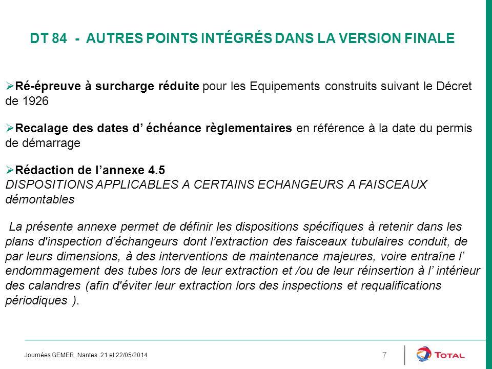 DT 84 - AUTRES POINTS INTÉGRÉS DANS LA VERSION FINALE Journées GEMER.Nantes.21 et 22/05/2014 7  Ré-épreuve à surcharge réduite pour les Equipements construits suivant le Décret de 1926  Recalage des dates d' échéance règlementaires en référence à la date du permis de démarrage  Rédaction de l'annexe 4.5 DISPOSITIONS APPLICABLES A CERTAINS ECHANGEURS A FAISCEAUX démontables La présente annexe permet de définir les dispositions spécifiques à retenir dans les plans d inspection d'échangeurs dont l'extraction des faisceaux tubulaires conduit, de par leurs dimensions, à des interventions de maintenance majeures, voire entraîne l' endommagement des tubes lors de leur extraction et /ou de leur réinsertion à l' intérieur des calandres (afin d éviter leur extraction lors des inspections et requalifications périodiques ).