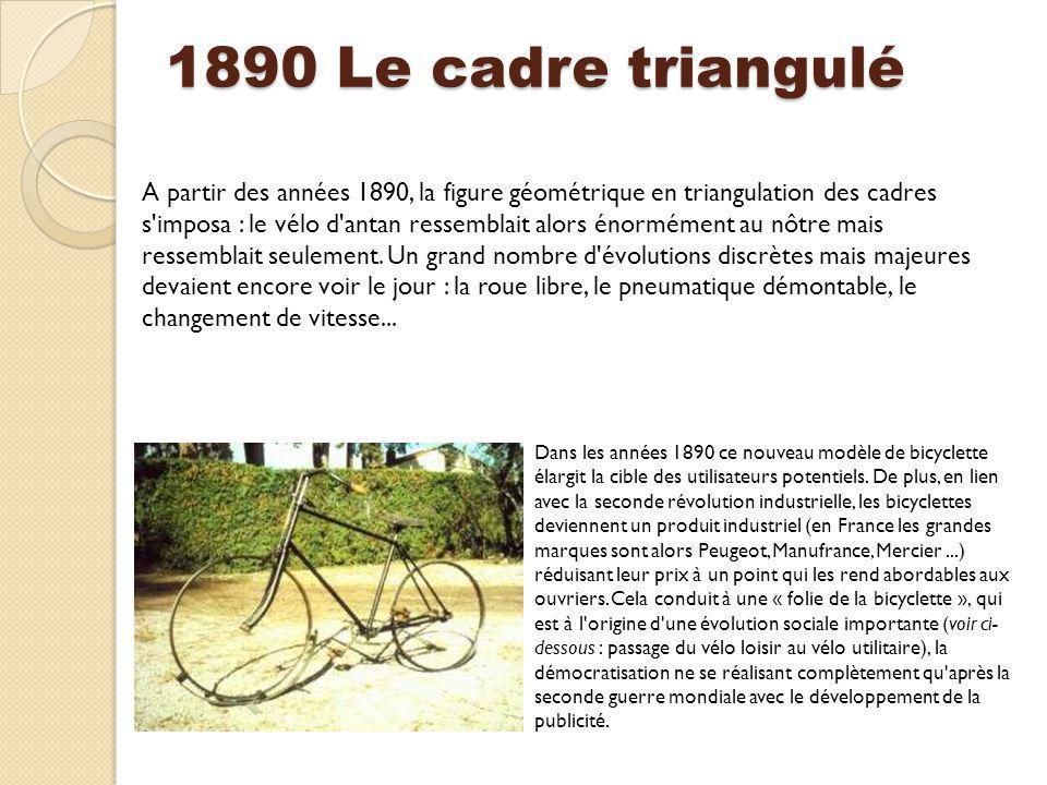 1890 Le cadre triangulé A partir des années 1890, la figure géométrique en triangulation des cadres s'imposa : le vélo d'antan ressemblait alors énorm