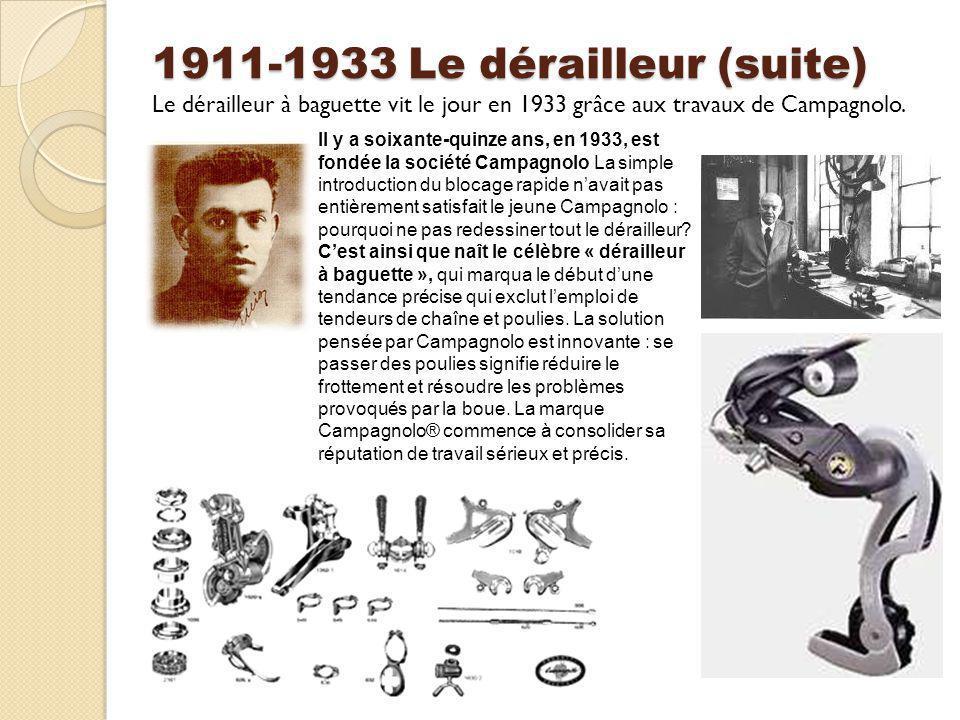 1911-1933 Le dérailleur (suite) Le dérailleur à baguette vit le jour en 1933 grâce aux travaux de Campagnolo. Il y a soixante-quinze ans, en 1933, est
