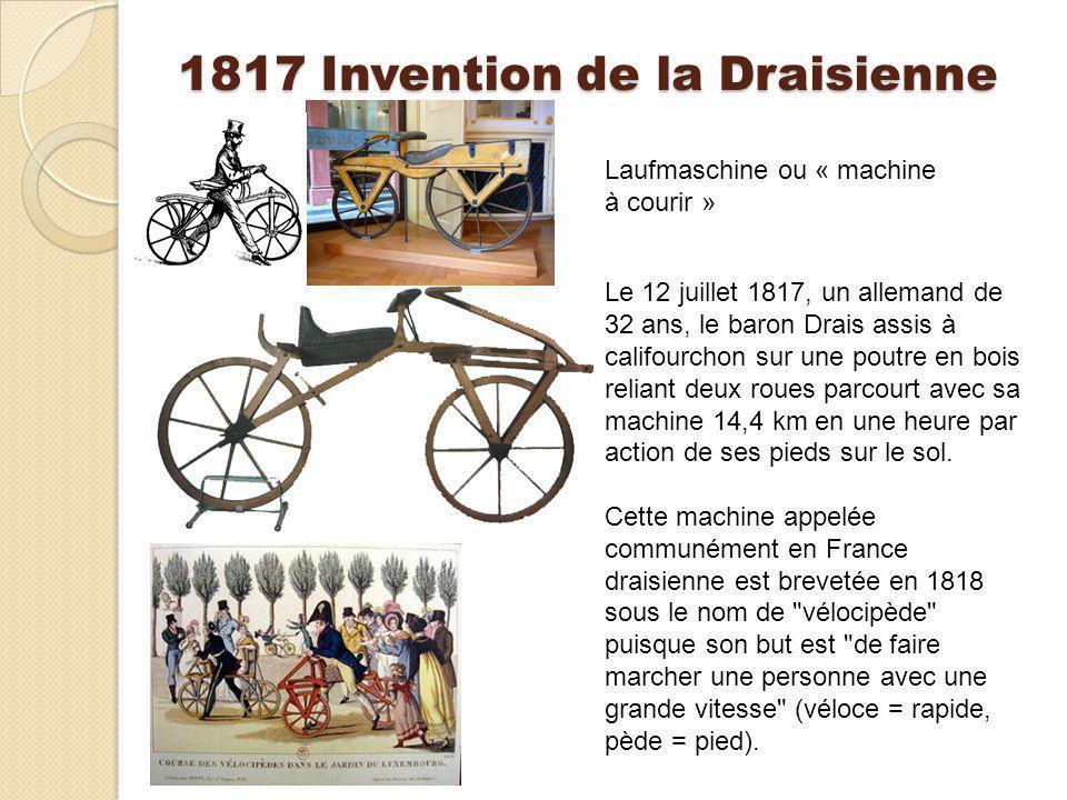 1817 Invention de la Draisienne Laufmaschine ou « machine à courir » Le 12 juillet 1817, un allemand de 32 ans, le baron Drais assis à califourchon su