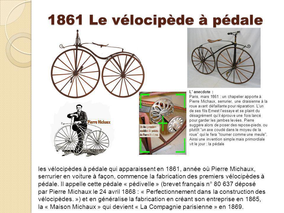 1861 Le vélocipède à pédale les vélocipèdes à pédale qui apparaissent en 1861, année où Pierre Michaux, serrurier en voiture à façon, commence la fabr