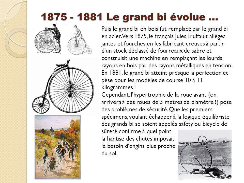 1875 - 1881 Le grand bi évolue … Puis le grand bi en bois fut remplacé par le grand bi en acier. Vers 1875, le français Jules Truffault allégea jantes