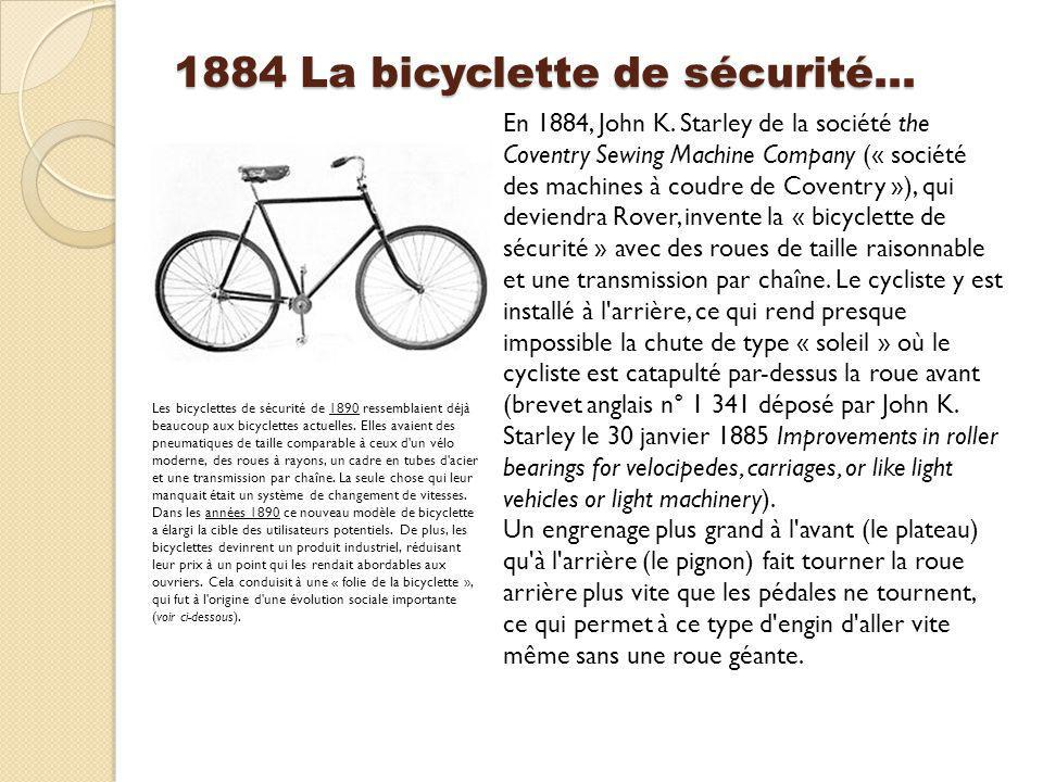 1884 La bicyclette de sécurité… En 1884, John K. Starley de la société the Coventry Sewing Machine Company (« société des machines à coudre de Coventr