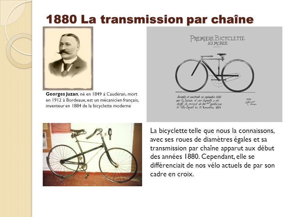 1880 La transmission par chaîne La bicyclette telle que nous la connaissons, avec ses roues de diamètres égales et sa transmission par chaîne apparut