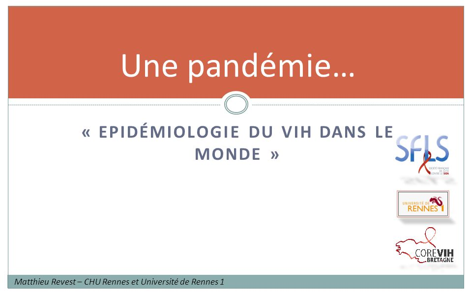 « EPIDÉMIOLOGIE DU VIH DANS LE MONDE » Une pandémie… Matthieu Revest – CHU Rennes et Université de Rennes 1