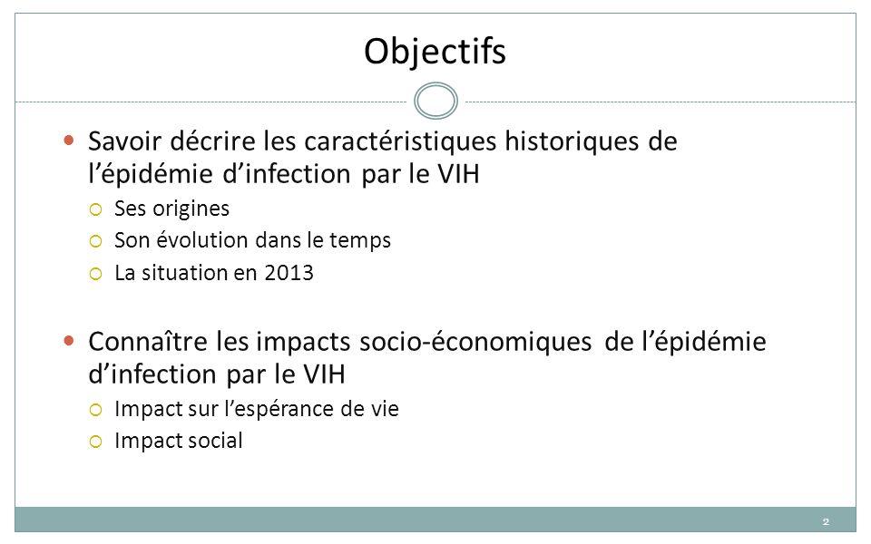 2 Objectifs Savoir décrire les caractéristiques historiques de l'épidémie d'infection par le VIH  Ses origines  Son évolution dans le temps  La situation en 2013 Connaître les impacts socio-économiques de l'épidémie d'infection par le VIH  Impact sur l'espérance de vie  Impact social