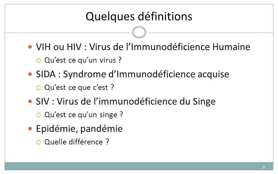 3 Quelques définitions VIH ou HIV : Virus de l'Immunodéficience Humaine  Qu'est ce qu'un virus ? SIDA : Syndrome d'Immunodéficience acquise  Qu'est