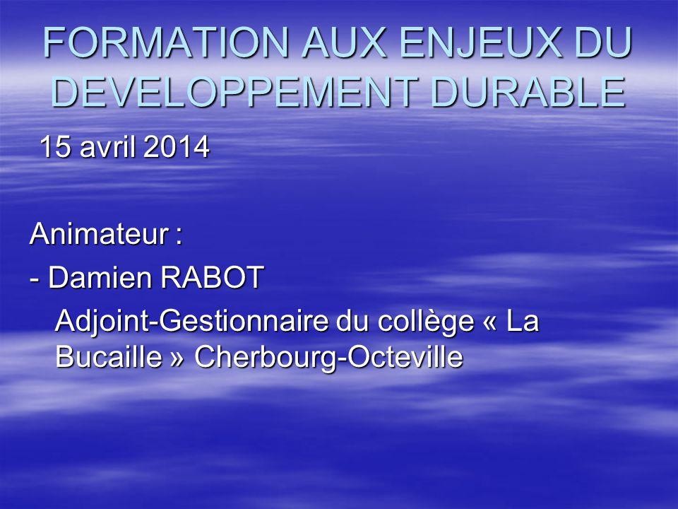 FORMATION AUX ENJEUX DU DEVELOPPEMENT DURABLE 15 avril 2014 15 avril 2014 Animateur : - Damien RABOT Adjoint-Gestionnaire du collège « La Bucaille » C