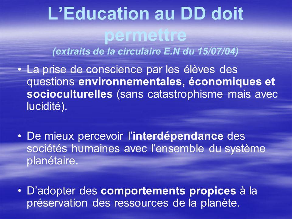 L'Education au DD doit permettre (extraits de la circulaire E.N du 15/07/04) La prise de conscience par les élèves des questions environnementales, éc