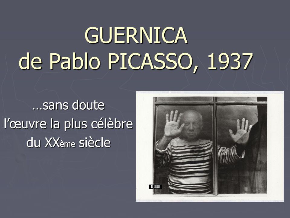GUERNICA de Pablo PICASSO, 1937 …sans doute l'œuvre la plus célèbre du XX ème siècle