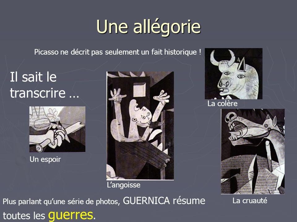 Une allégorie Picasso ne décrit pas seulement un fait historique ! Il sait le transcrire … Un espoir L'angoisse La cruauté La colère Plus parlant qu'u