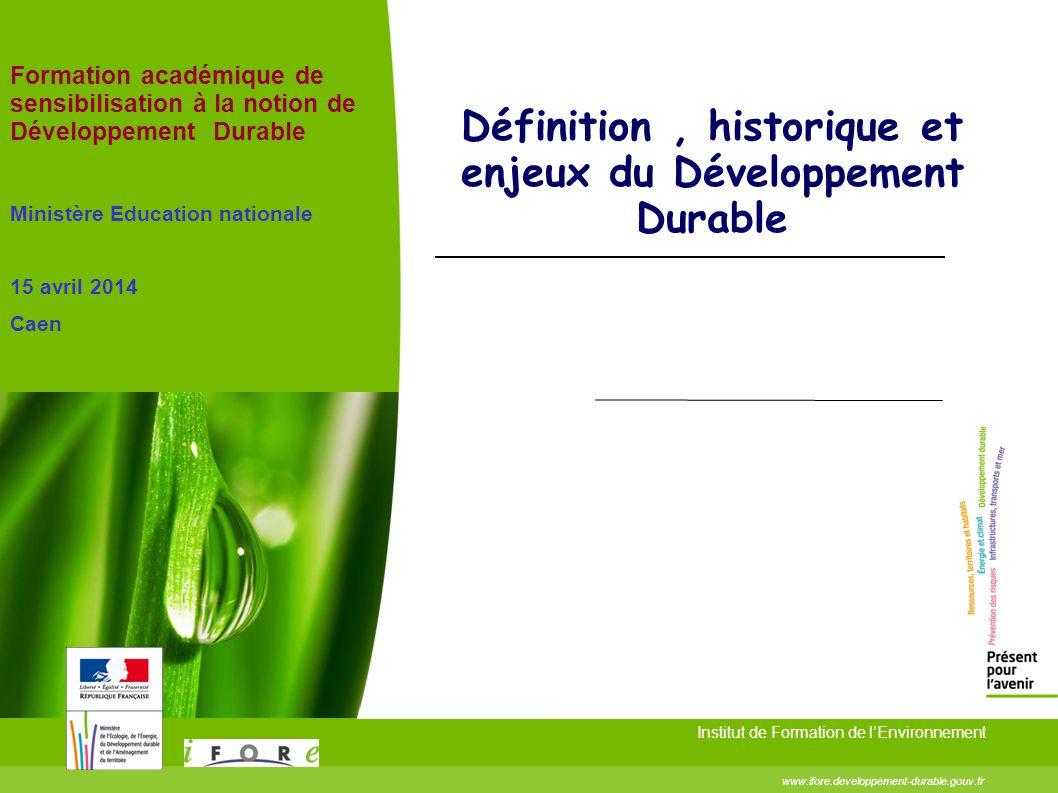 Définition, historique et enjeux du Développement Durable Institut de Formation de l'Environnement www.ifore.developpement-durable.gouv.fr Formation a