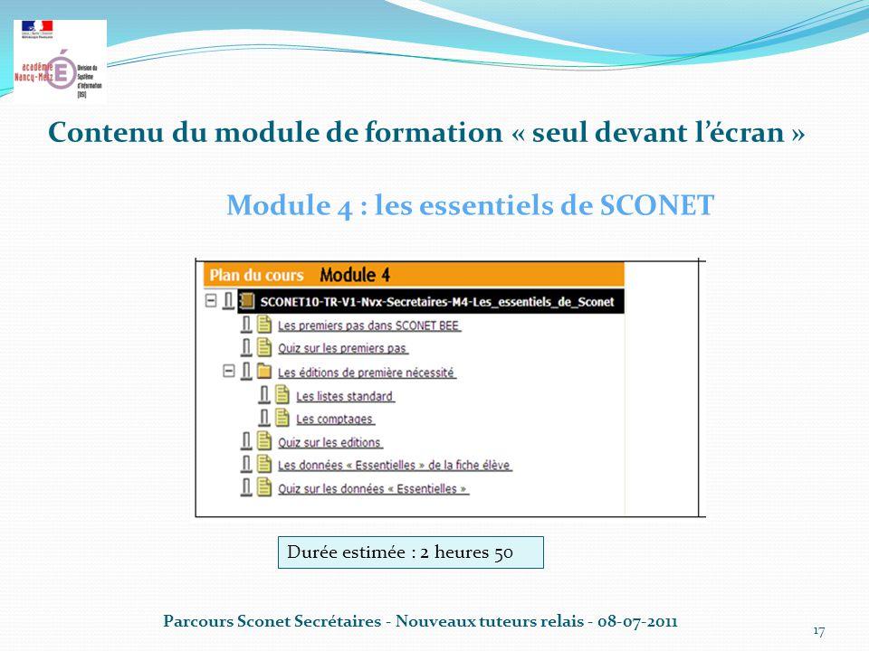 Contenu du module de formation « seul devant l'écran » Parcours Sconet Secrétaires - Nouveaux tuteurs relais - 08-07-2011 17 Module 4 : les essentiels de SCONET Durée estimée : 2 heures 50