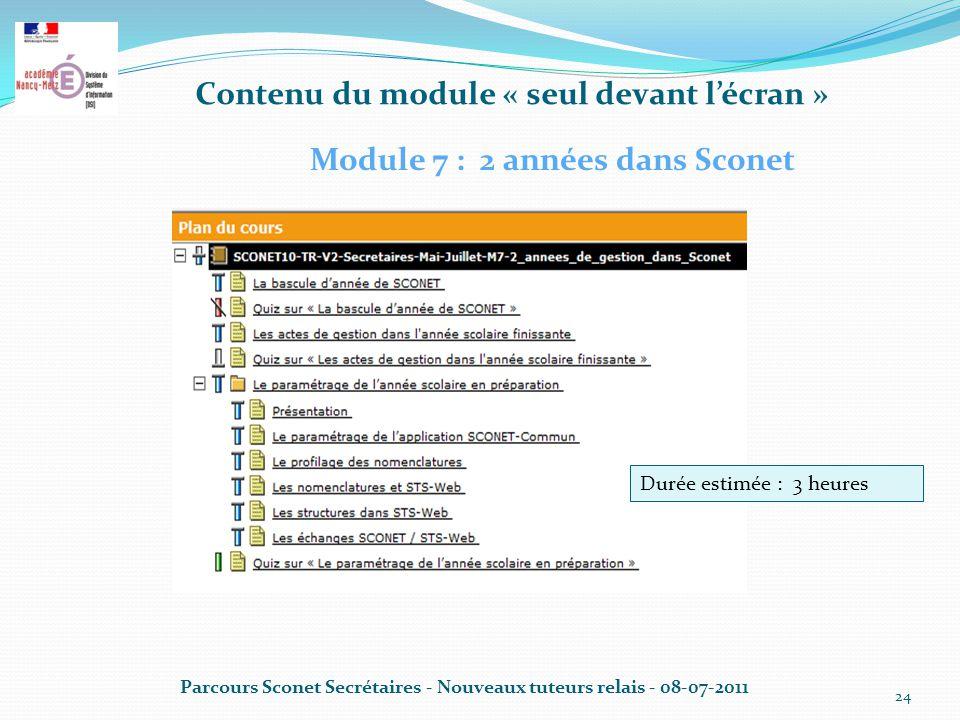 Contenu du module « seul devant l'écran » Parcours Sconet Secrétaires - Nouveaux tuteurs relais - 08-07-2011 24 Module 7 : 2 années dans Sconet Durée estimée : 3 heures