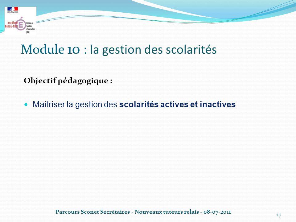 Module 10 : la gestion des scolarités Objectif pédagogique : Maitriser la gestion des scolarités actives et inactives Parcours Sconet Secrétaires - Nouveaux tuteurs relais - 08-07-2011 27
