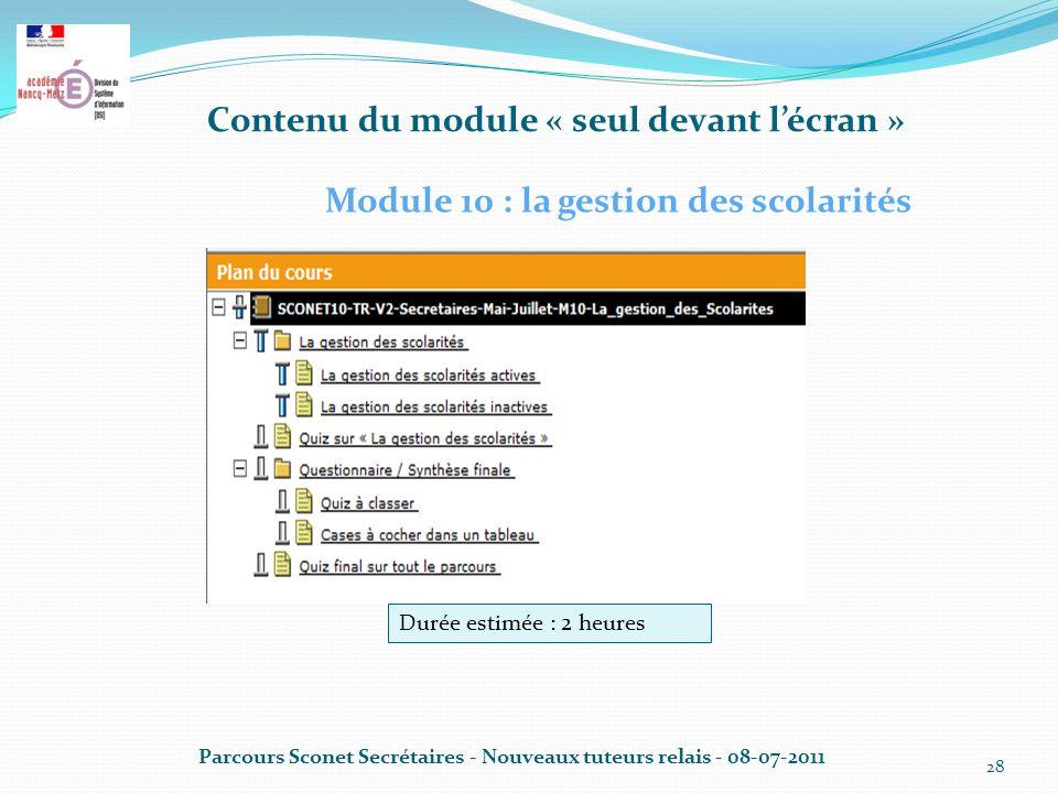 Contenu du module « seul devant l'écran » Parcours Sconet Secrétaires - Nouveaux tuteurs relais - 08-07-2011 28 Module 10 : la gestion des scolarités Durée estimée : 2 heures