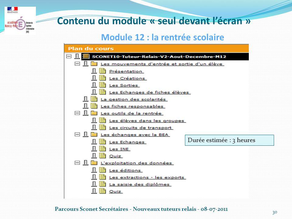 Contenu du module « seul devant l'écran » Parcours Sconet Secrétaires - Nouveaux tuteurs relais - 08-07-2011 30 Module 12 : la rentrée scolaire Durée estimée : 3 heures